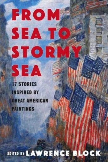 """From Sea to Stormy Sea: 17 Stories Inspired by Great American Paintings,"" Pegasus Books, edited by Lawrence Block."
